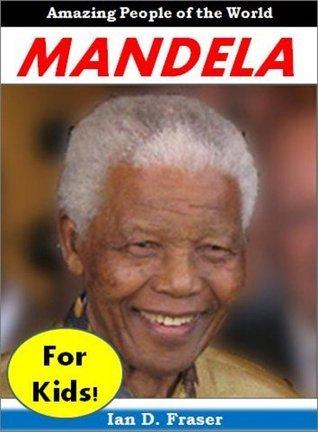 History for Kids: Nelson Mandela - The Incredible Story of How Nelson Mandela Fought Injustice and Changed History Forever (History Books for Kids) Ian D.  Fraser