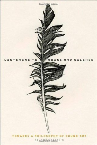 Listening to Noise and Silence: Towards a Philosophy of Sound Art Salomé Voegelin