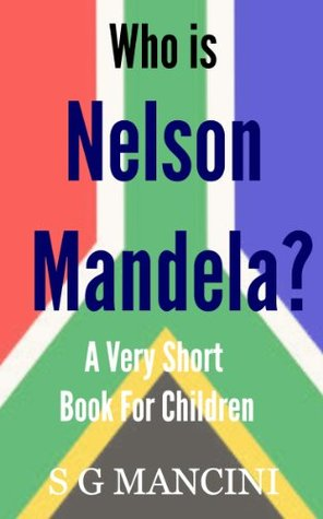 Who is Nelson Mandela? A Very Short Book For Children  by  S G Mancini