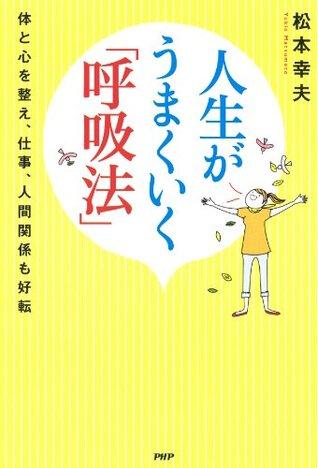 人生がうまくいく「呼吸法」 体と心を整え、仕事、人間関係も好転  by  松本 幸夫