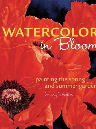 Watercolor in Bloom: Painting the Spring and Summer Garden  by  Mary Backer