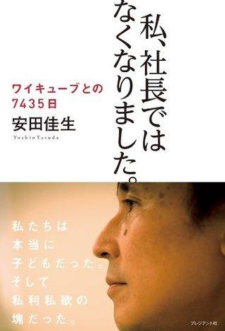 私、社長ではなくなりました。 (ワイキューブとの7435日) (Japanese Edition) 安田 佳生