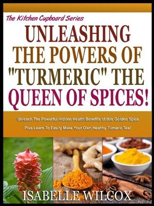 UNLEASH THE POWERS OF TURMERIC THE QUEEN OF SPICES!: Unleash The Powerful Hidden Health Benefits Of This Golden Spice Plus Learn To Easily Make Your Own ... Tumeric Tea! (The Kitchen Cupboard Series)  by  Isabelle Wilcox