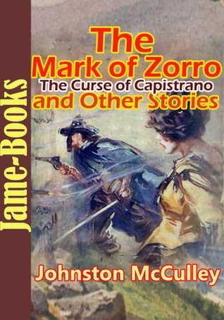 The Curse of Capistrano  (The Mark of Zorro), and Other Stories : 5 Stories of Johnston McCulley Johnston McCulley