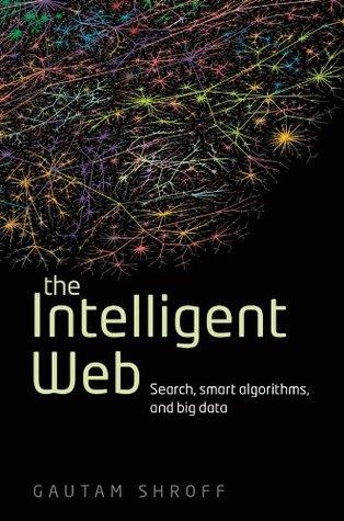 The Intelligent Web: Search, smart algorithms, and big data Gautam Shroff