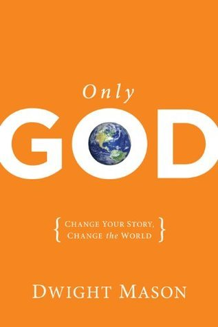 Only God: Change Your Story, Change the World  by  Dwight Mason