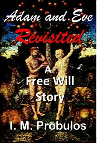 Adam and Eve Revisited: A Free Will Story I.M. Probulos