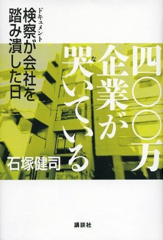 四〇〇万企業が哭いている ドキュメント検察が会社を踏み潰した日  by  石塚健司