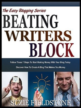 BEATING WRITERS BLOCK: How To Get Rid Of Blog Writers Block In 7 Easy Steps (The Easy Blogging Series)  by  Suzy Fieldstone