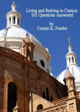 Living and Retiring in Cuenca: 101 Questions Answered  by  Connie Pombo