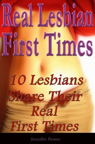 Real Lesbian First Times: 10 Lesbians Share Their Real First Times  by  Jennifer Power