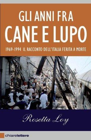 Gli anni fra cane e lupo: 1969-1994 Il racconto dellItalia ferita a morte Rosetta Loy