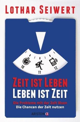 Zeit ist Leben, Leben ist Zeit: Die Probleme mit der Zeit lösen // Die Chancen der Zeit nutzen Lothar J. Seiwert