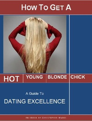How to Get a Hot Young Blonde Chick - A Guide to Dating Excellence  by  Christopher  Marks