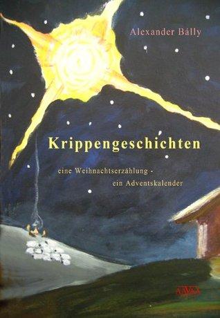 Krippengeschichten: Eine Weihnachtserzählung - ein Adventskalender  by  Alexander Bálly