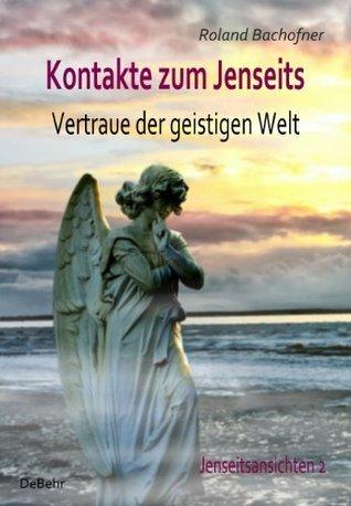 Kontakte zum Jenseits - Vertraue der geistigen Welt - Jenseitsansichten 2 Roland Bachofner