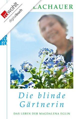 Die blinde Gärtnerin: Das Leben der Magdalena Eglin  by  Ulla Lachauer