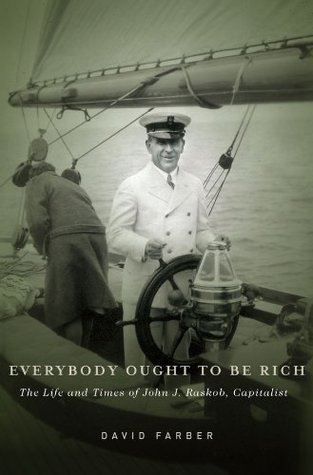 Everybody Ought to Be Rich: The Life and Times of John J. Raskob, Capitalist David Farber