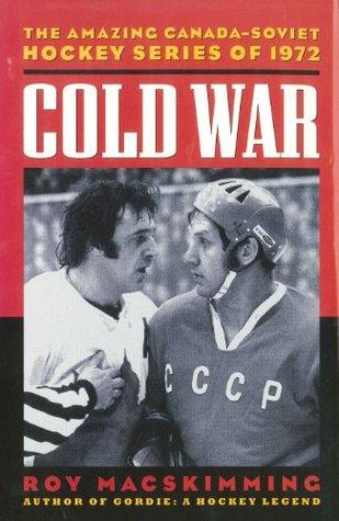Cold War: The Amazing Canada-Soviet Hockey Series of 1972 Roy MacSkimming