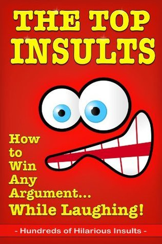 The Top Insults: How to Win Any Argument...While Laughing!  by  Full Sea Books