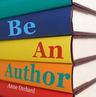 Be An Author: What Would It Be Like If You Write Your Book?  by  Anne Orchard