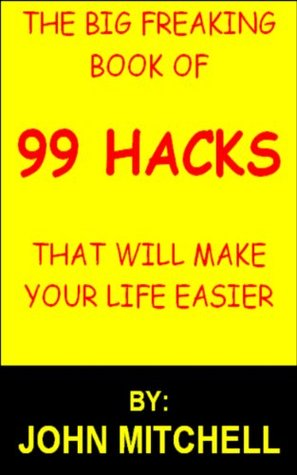 The Big Freaking book of 99 Hacks that will Make Your Life Easier  by  John Mitchell