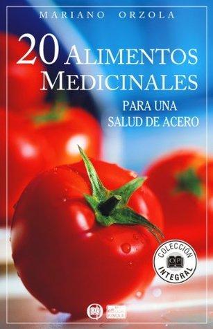 20 ALIMENTOS MEDICINALES para una salud de acero (COLECCIÓN INTEGRAL) Mariano Orzola