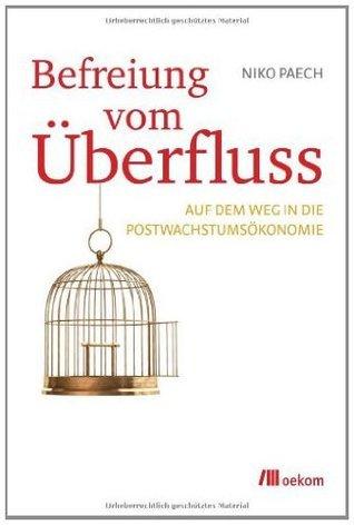 Befreiung vom Überfluss: Auf dem Weg in die Postwachstumsökonomie Niko Paech