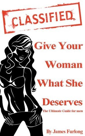 Give Your Woman What She Deserves - The Ultimate Guide for Men James Furlong