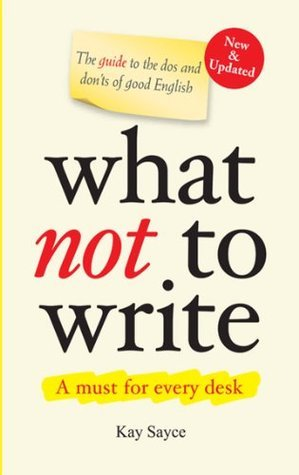 What Not to Write - A Guide to the Dos and Donts of Good English Kay Sayce