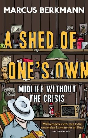 A Shed Of Ones Own: Midlife Without the Crisis Marcus Berkmann