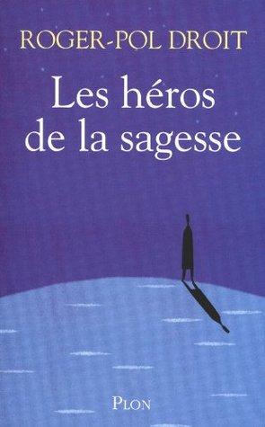 Les héros de la sagesse  by  Roger-Pol Droit