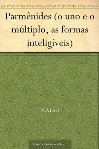 Parmênides (o uno e o múltiplo, as formas inteligíveis) Plato