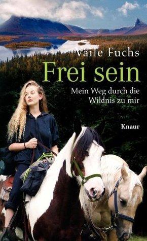 Frei sein: Mein Weg durch die Wildnis zu mir Vaile Fuchs