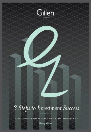 3 Steps to Investment Success : How to Obtain the Returns, While Controlling Risk Rory Gillen