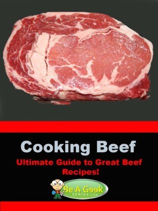 Cooking Beef (The Ultimate Guide to Great Beef Recipes!) (Be a Geek Series) Susan Victor