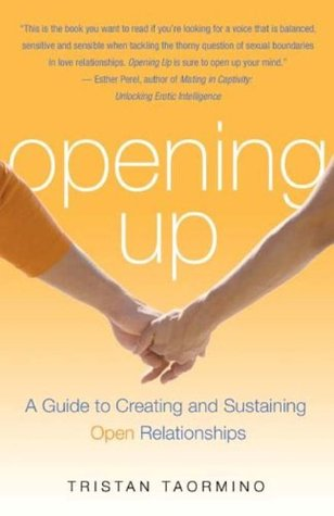 Opening Up: A Guide To Creating and Sustaining Open Relationships Tristan Taormino
