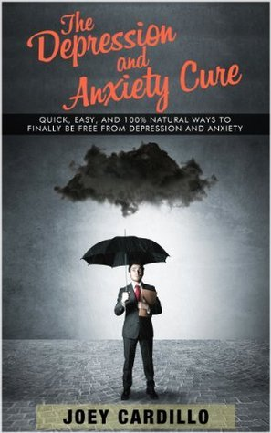 The Depression and Anxiety Cure: Quick, Easy and 100% natural ways to finally be free from depression and anxiety  by  Joey Cardillo