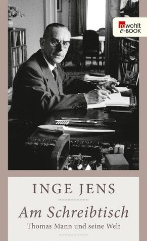 Am Schreibtisch: Thomas Mann und seine Welt Inge Jens