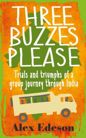 Three Buzzes Please: Trials and triumphs of a group journey through India Alex Edeson