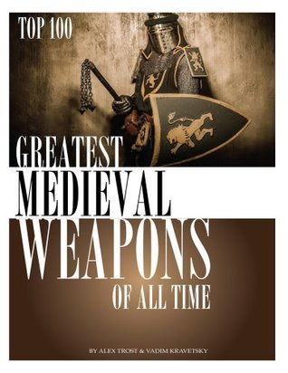 Greatest Medieval Weapons of All Time  by  Alex Trost
