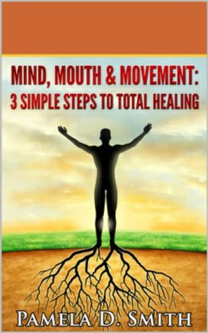 Mind, Mouth & Movement: 3 Simple Steps to total Healing  by  Pamela Smith