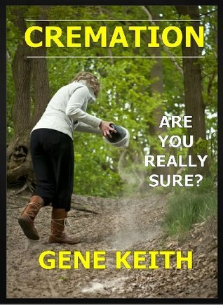 CREMATION - ARE YOU REALLY SURE? Gene Keith