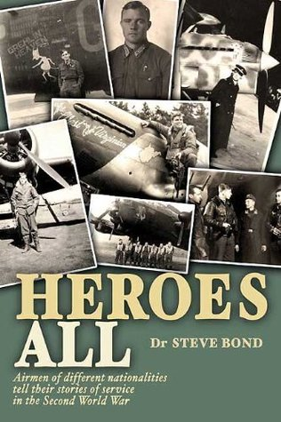 Heroes All: Veteran Airmen of Different Nationalities Tell Their Stories of Service in the Second World War Steve Bond