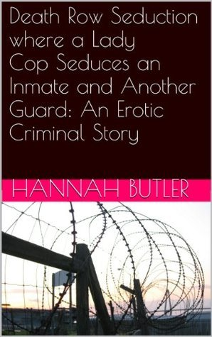 Death Row Seduction where a Lady Cop Seduces an Inmate and Another Guard: An Erotic Criminal Story Hannah Butler