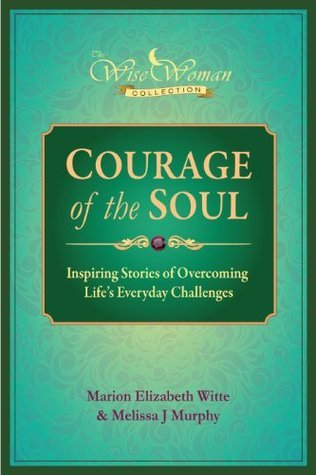 Wise Woman Collection-Courage of the Soul: Inspiring Stories of Overcoming Lifes Everyday Challenges Marion Elizabeth Witte