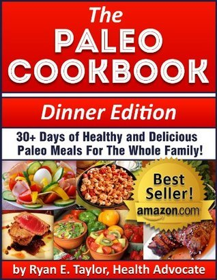 The Paleo Cookbook (Dinner Edition) - 30+ Days of Healthy and Delicious Paleo Recipes For the Whole Family!  by  Ryan E. Taylor