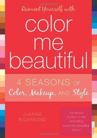 Reinvent Yourself with Color Me Beautiful: Four Seasons of Color, Makeup, and Style  by  JoAnne Richmond