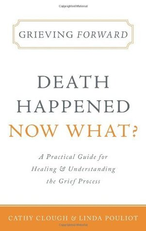 Grieving Forward: Death Happened, Now What?  by  Cathy Clough & Linda Pouliot