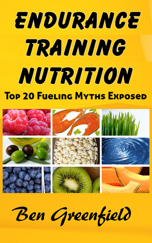 Endurance Training Nutrition: Top 20 Fueling Myths Exposed Ben Greenfield